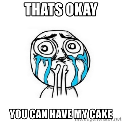 Crying face - Thats okay you can have my cake