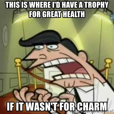 If i had one - this is where I'd have a trophy for great health if it wasn't for charm