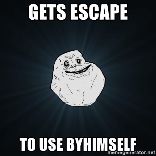 Forever Alone - Gets Escape to use byhimself