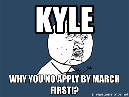 Y U No - Kyle why you no apply by March first!?