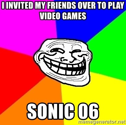 Trollface - i Invited my friends over to play video games sonic 06