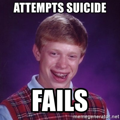 Bad Luck Brian - ATTEMPTS SUICIDE  FAILS