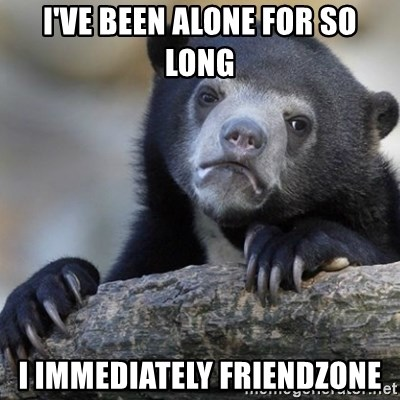 Confession Bear - i've been alone for so long i immediately friendzone