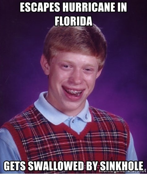 Bad Luck Brian - ESCAPES HURRICANE IN FLORIDA GETS SWALLOWED BY SINKHOLE