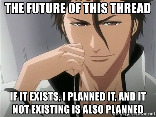 Aizen Plan - THE FUTURE OF THIS THREAD IF IT EXISTS, I PLANNED IT, AND IT NOT EXISTING IS ALSO PLANNED