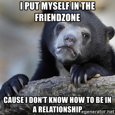 Confession Bear - i put myself in the friendzone cause i don't know how to be in a relationship