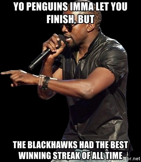 Kanye West - Yo penguins imma let you finish, but the blackhawks had the best winning streak of all time