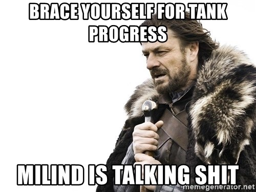 Winter is Coming - BRACE YOURSELF FOR TANK PROGRESS MILIND IS TALKING SHIT
