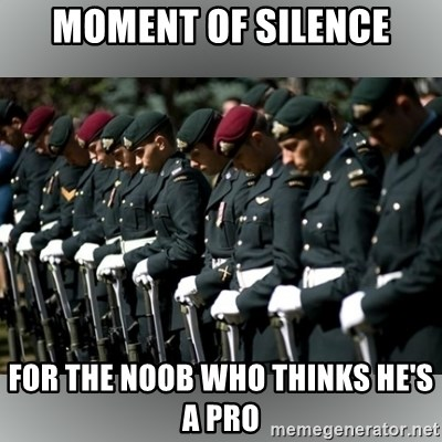 Moment Of Silence - Moment of sIlence For the Noob who thinks he's a Pro