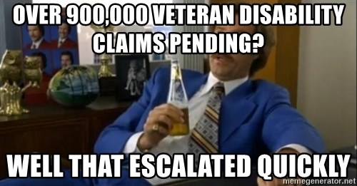 That escalated quickly-Ron Burgundy - Over 900,000 veteran disability claims pending? well that escalated quickly