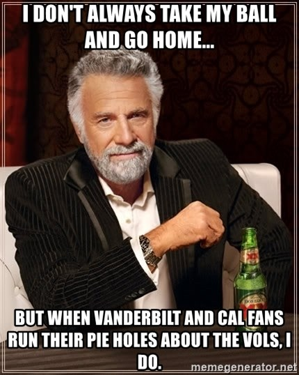 The Most Interesting Man In The World - I don't always take my ball and go home... But when Vanderbilt and cal fans run their piE holes about the vols, i do.