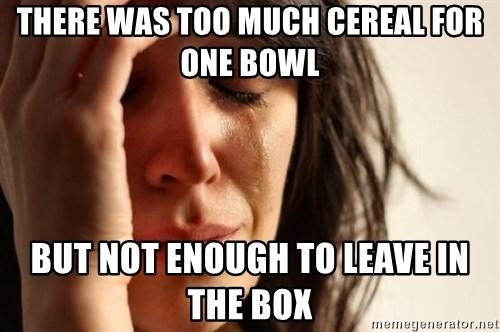 First World Problems - There was too much Cereal for one bowl But not enough to leave in the box