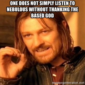 One Does Not Simply - one does not simply listen to nebulous without thanking The based god