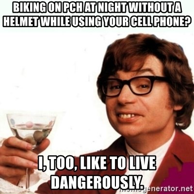 Austin Powers Drink - Biking on pch at night without a helmet while using your cell phone? I, too, like to live dangerously.