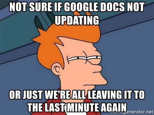 Futurama Fry - Not Sure if google docs not updating or just we're all leaving it to the last minute again
