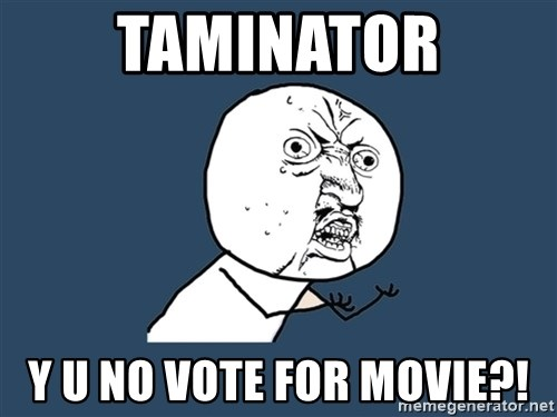 Y U No - taminator y u no vote for movie?!