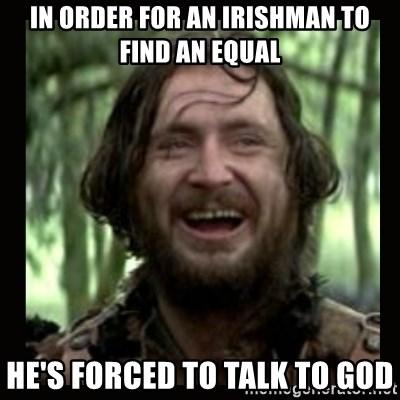 Stephen Braveheart - In order for an Irishman to find an equal He's forced to talk to God