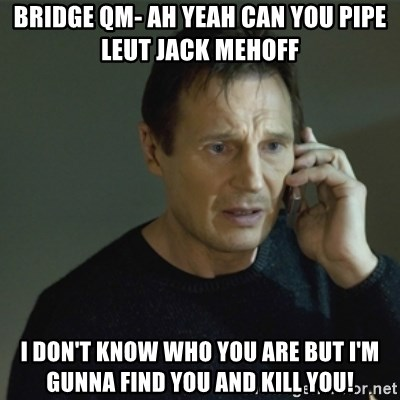 I don't know who you are... - BRIDGE QM- AH YEAH CAN YOU PIPE LEUT JACK MEHOFF I DON'T KNOW WHO YOU ARE BUT I'M GUNNA FIND YOU AND KILL YOU!