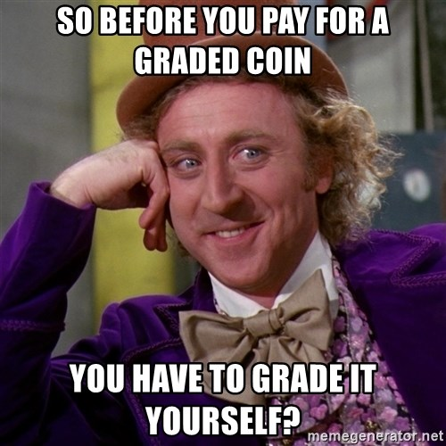 Willy Wonka - So before you pay for a graded coin you have to grade it yourself?