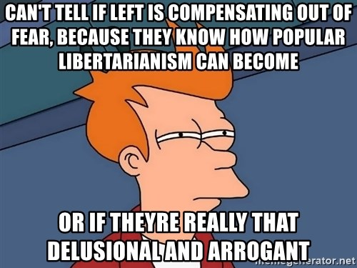 Futurama Fry - Can't tell if left is compensating out of fear, because they know how popular libertarianism can become or if theyre really that delusional and arrogant