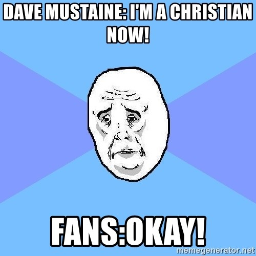 Okay Guy - Dave Mustaine: I'm a christian now! Fans:okay!