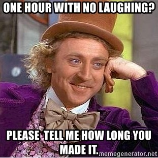 Willy Wonka - one hour with no laughing? please  tell me how long you made it.