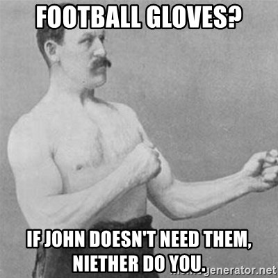 overly manlyman - Football Gloves? If john doesn't need them, niether do you.
