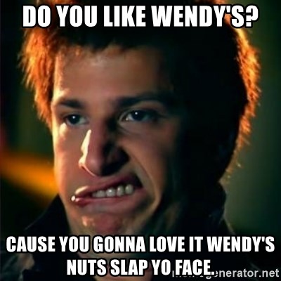 Jizzt in my pants - DO YOU LIKE WENDY'S? CAUSE YOU GONNA LOVE IT WENDY'S NUTS SLAP YO FACE.