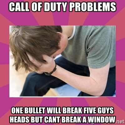 First World Gamer Problems - CALL OF DUTY PROBLEMS ONE BULLET WILL BREAK FIVE GUYS HEADS BUT CANT BREAK A WINDOW