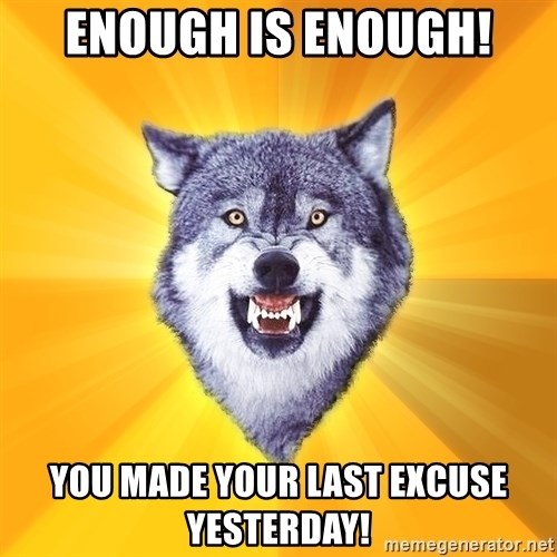 Courage Wolf - enough is enough! you made your last excuse yesterday!