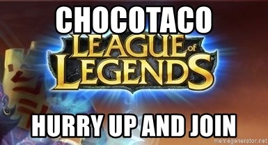 League of legends - chocotaco hurry up and join