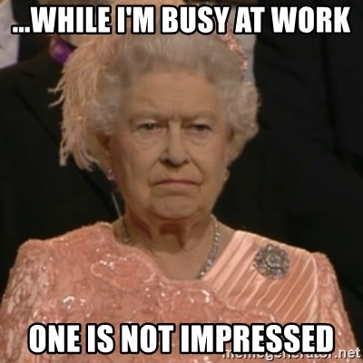 Queen Elizabeth Is Not Impressed  - ...WHILE I'M BUSY AT WORK ONE IS NOT IMPRESSED