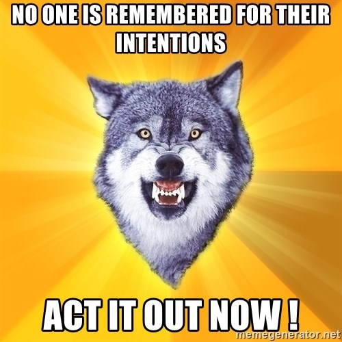 Courage Wolf - NO ONE IS REMEMBERED FOR THEIR INTENTIONS ACT IT OUT NOW !