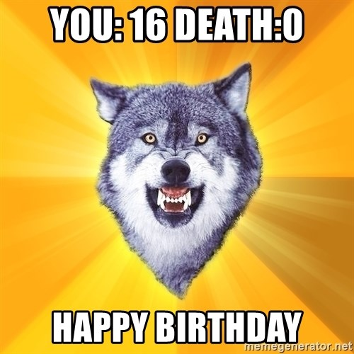 Courage Wolf - YOU: 16 dEATH:0 hAPPY BIRTHDAY