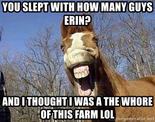 Horse - You slept with how mAny guys erin? And I thought I was A The whore of this farm lol