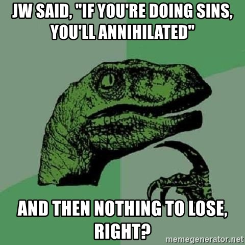 "Philosoraptor - JW SAID, ""IF you're DOing SINS, you'LL ANNIHILATED"" and then nothing to lose, right?"
