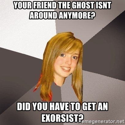 Musically Oblivious 8th Grader - your friend the ghost isnt around anymore? did you have to get an exorsist?