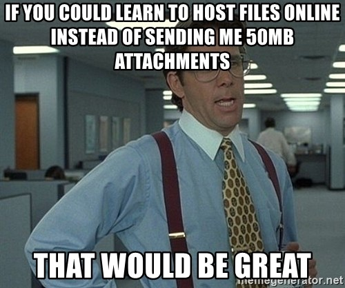 Office Space That Would Be Great - If you could learn to host files online instead of sending me 50mb attachments that would be great