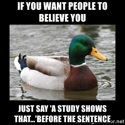 advice mallard - if you want People to believe you just say 'a study shows that...'before the sentence