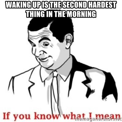 Mr.Bean - If you know what I mean - Waking up is the second hardest thing in the morning