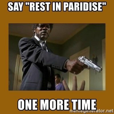 """say what one more time - SAY """"REST IN PARIDISE"""" ONE MORE TIME"""