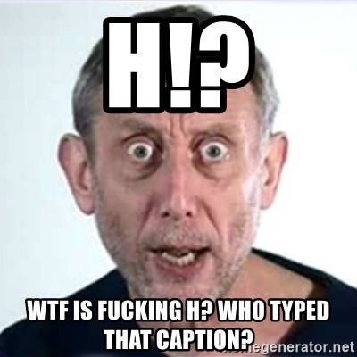 Michael Rosen  - h!? wtf is fucking h? who typed that caption?