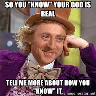 """Willy Wonka - so you """"know"""" your god is real tell me more about how you """"know"""" it."""