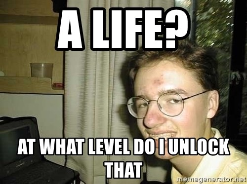 uglynerdboy - A LIFE? AT WHAT LEVEL DO I UNLOCK THAT