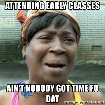 Ain't Nobody got time fo that - ATTENDING EARLY CLASSES AIN'T NOBODY GOT TIME FO DAT