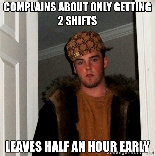 Scumbag Steve - Complains about only getting 2 shifts  leaves half an hour early