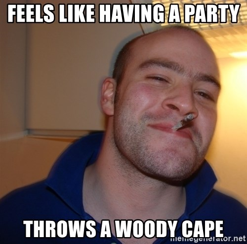 Good Guy Greg - Feels like having a party Throws a woody cape