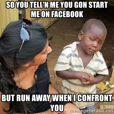 skeptical black kid - SO YOU TELL'N ME YOU GON START ME ON FACEBOOK BUT RUN AWAY WHEN I CONFRONT YOU