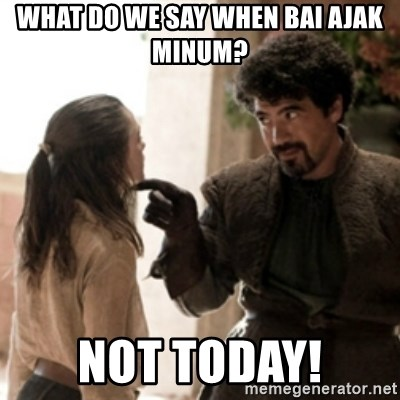 Not today arya - What do we say when bai ajak minum? Not today!
