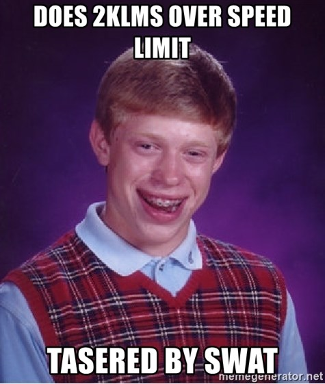 Bad Luck Brian - DOES 2KLMS OVER SPEED LIMIT TASERED BY SWAT
